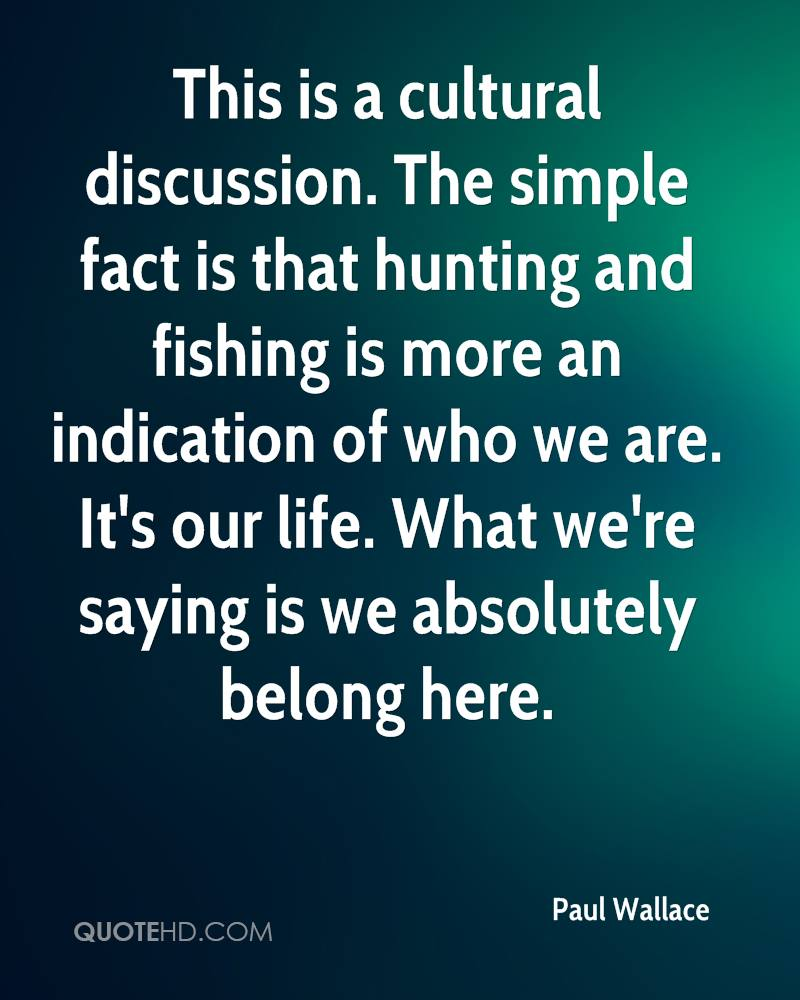 This is a cultural discussion. The simple fact is that hunting and fishing is more an indication of who we are. It's our life. What we're saying is we absolutely belong here.