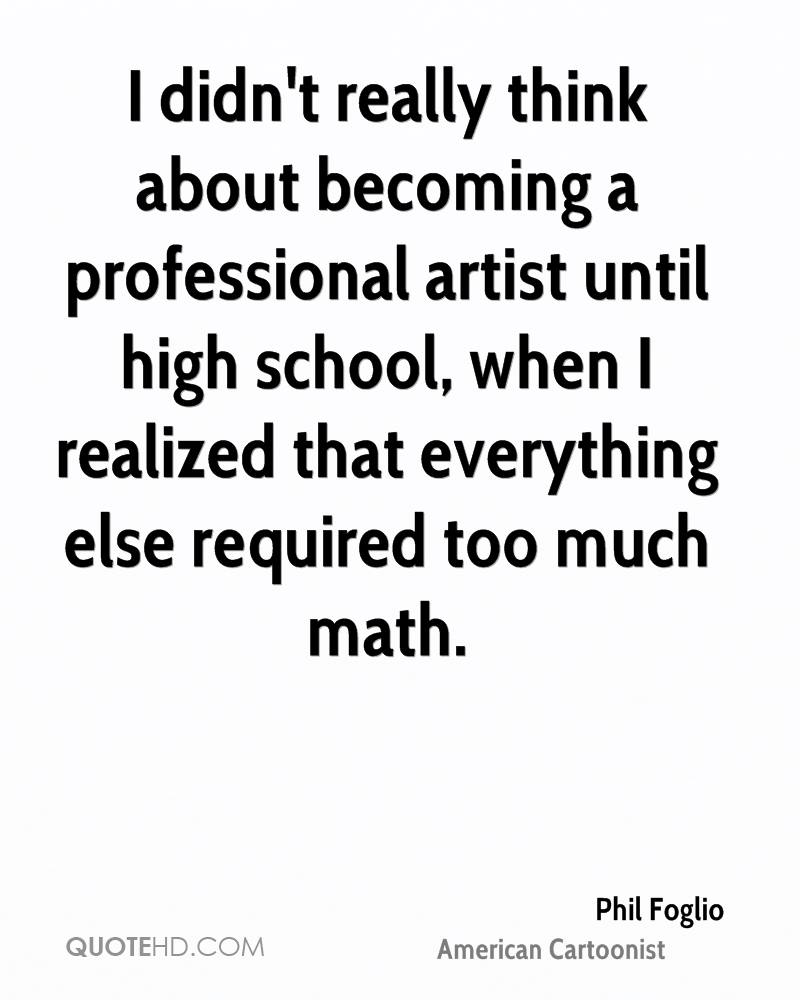I didn't really think about becoming a professional artist until high school, when I realized that everything else required too much math.