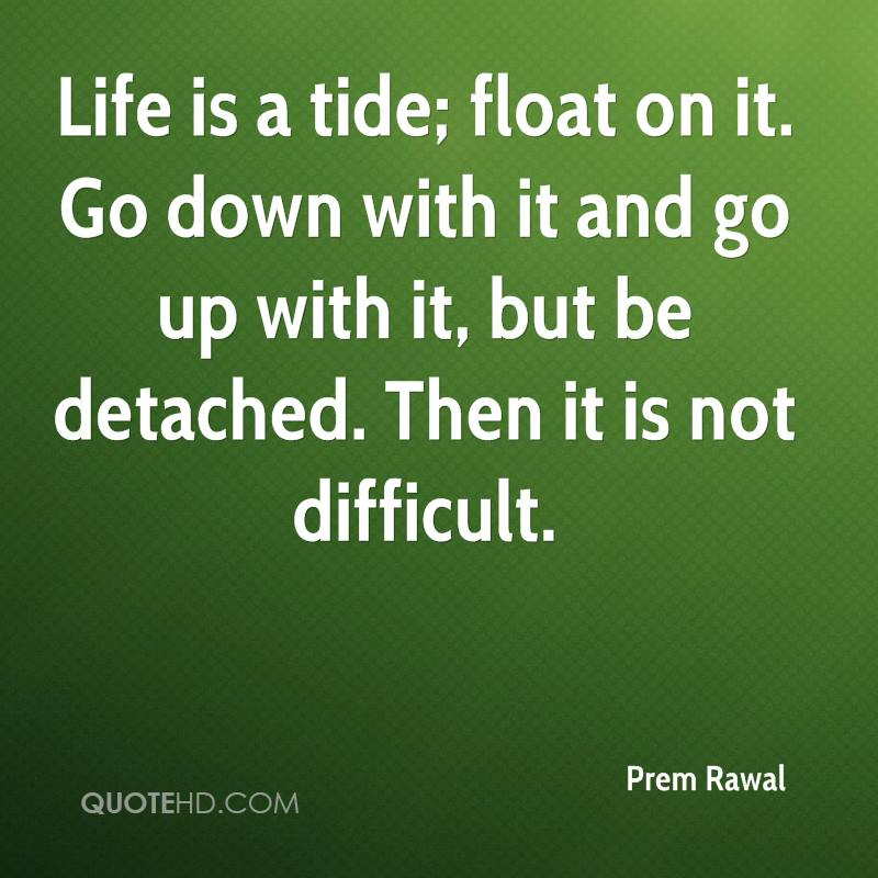 Life is a tide; float on it. Go down with it and go up with it, but be detached. Then it is not difficult.