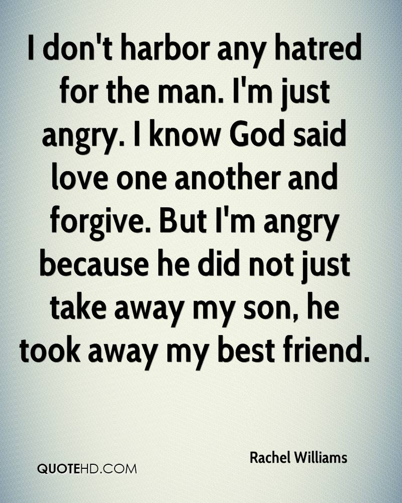 I don't harbor any hatred for the man. I'm just angry. I know God said love one another and forgive. But I'm angry because he did not just take away my son, he took away my best friend.