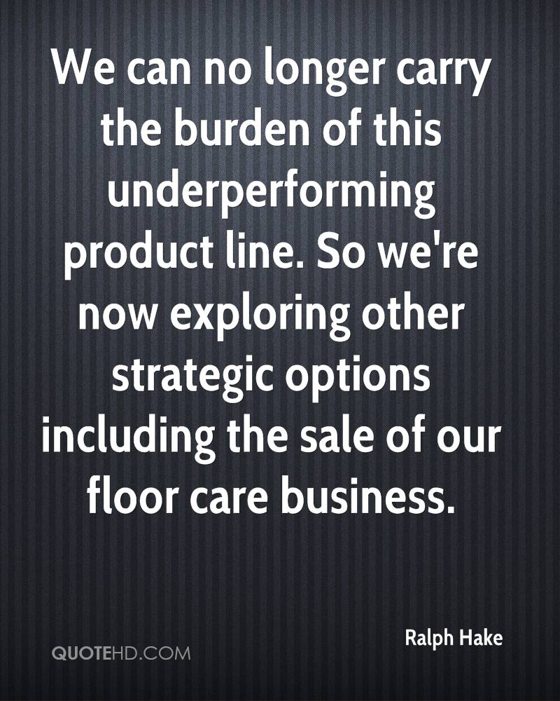 We can no longer carry the burden of this underperforming product line. So we're now exploring other strategic options including the sale of our floor care business.