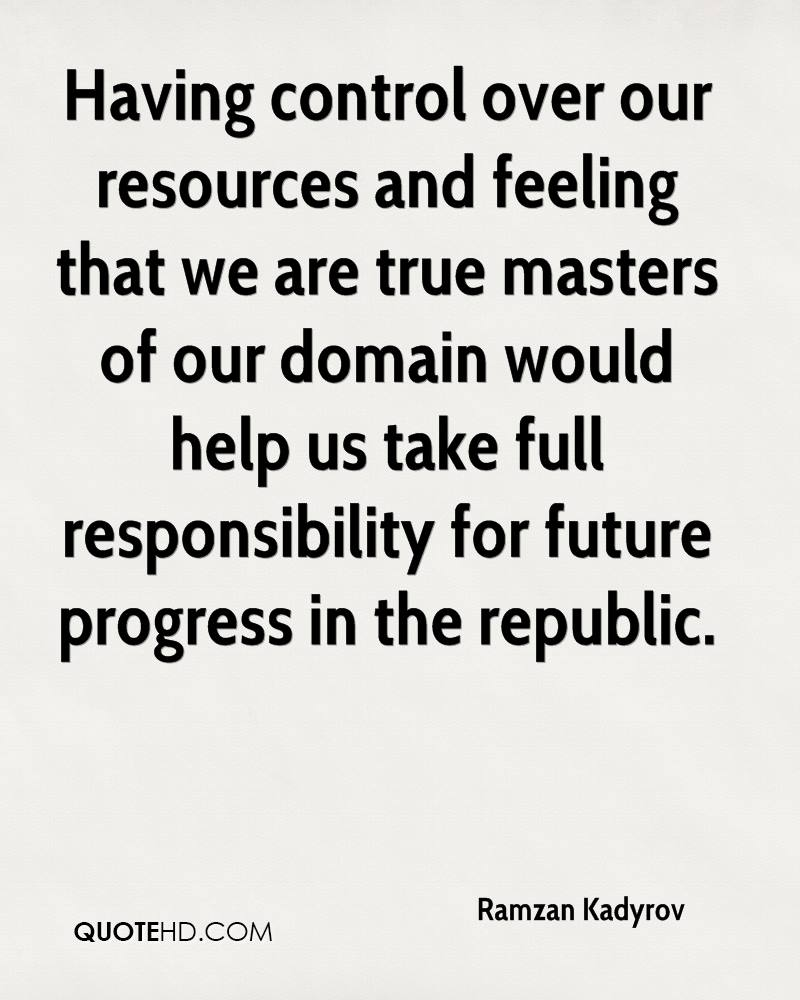 Having control over our resources and feeling that we are true masters of our domain would help us take full responsibility for future progress in the republic.
