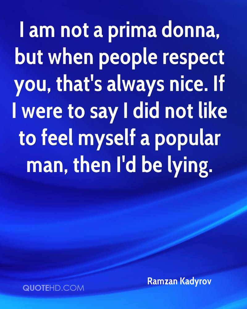 I am not a prima donna, but when people respect you, that's always nice. If I were to say I did not like to feel myself a popular man, then I'd be lying.