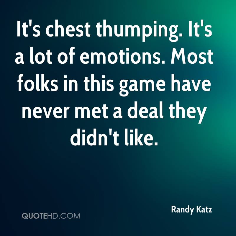 It's chest thumping. It's a lot of emotions. Most folks in this game have never met a deal they didn't like.