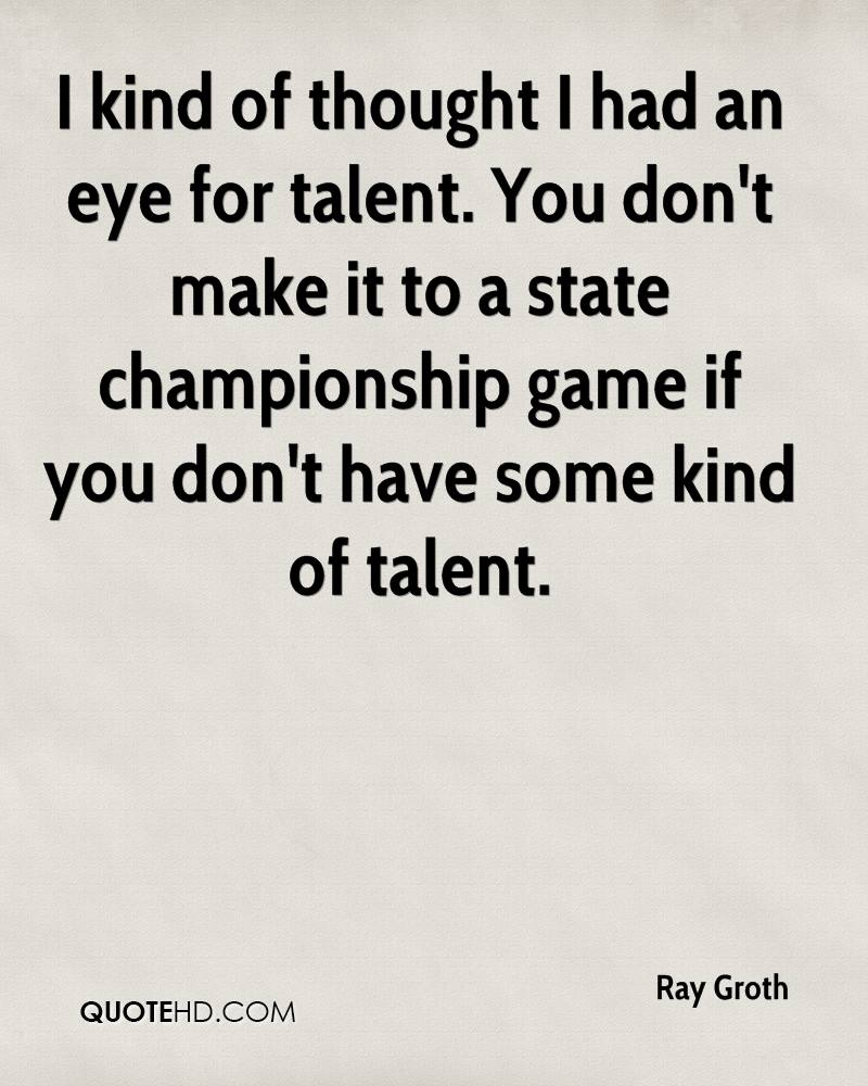 I kind of thought I had an eye for talent. You don't make it to a state championship game if you don't have some kind of talent.