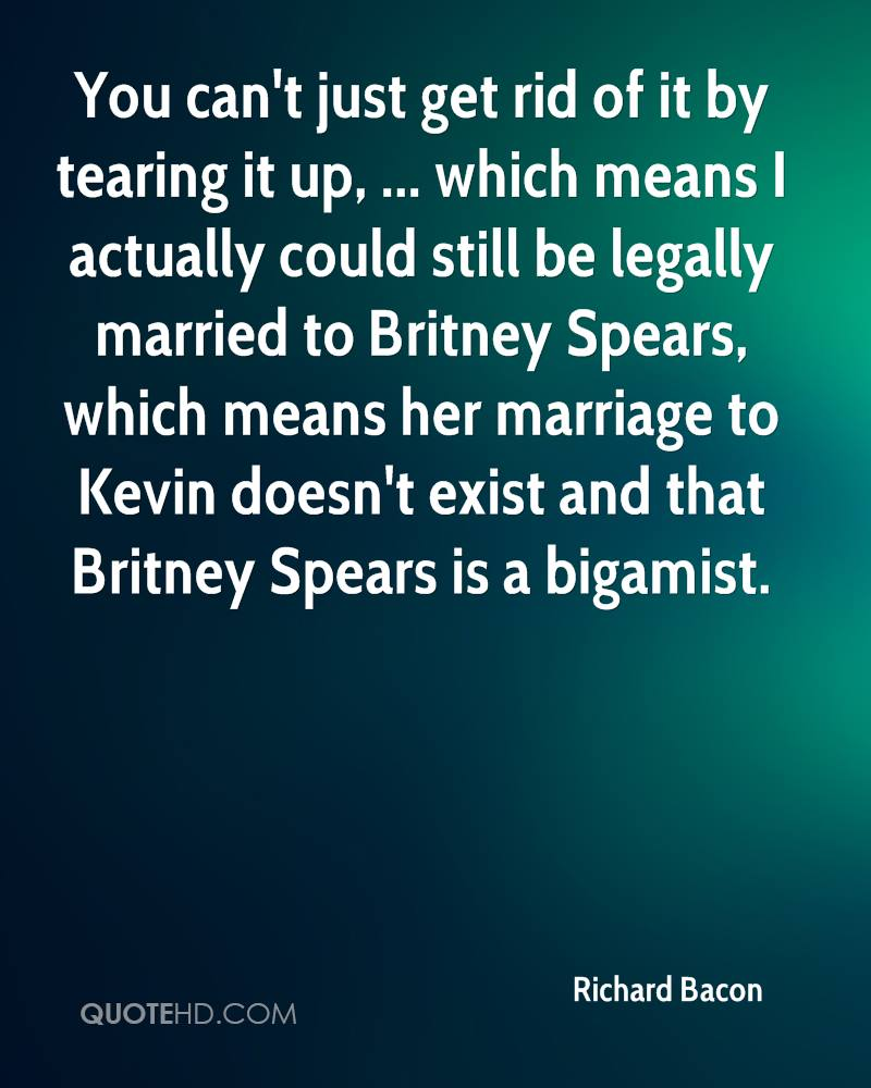 You can't just get rid of it by tearing it up, ... which means I actually could still be legally married to Britney Spears, which means her marriage to Kevin doesn't exist and that Britney Spears is a bigamist.