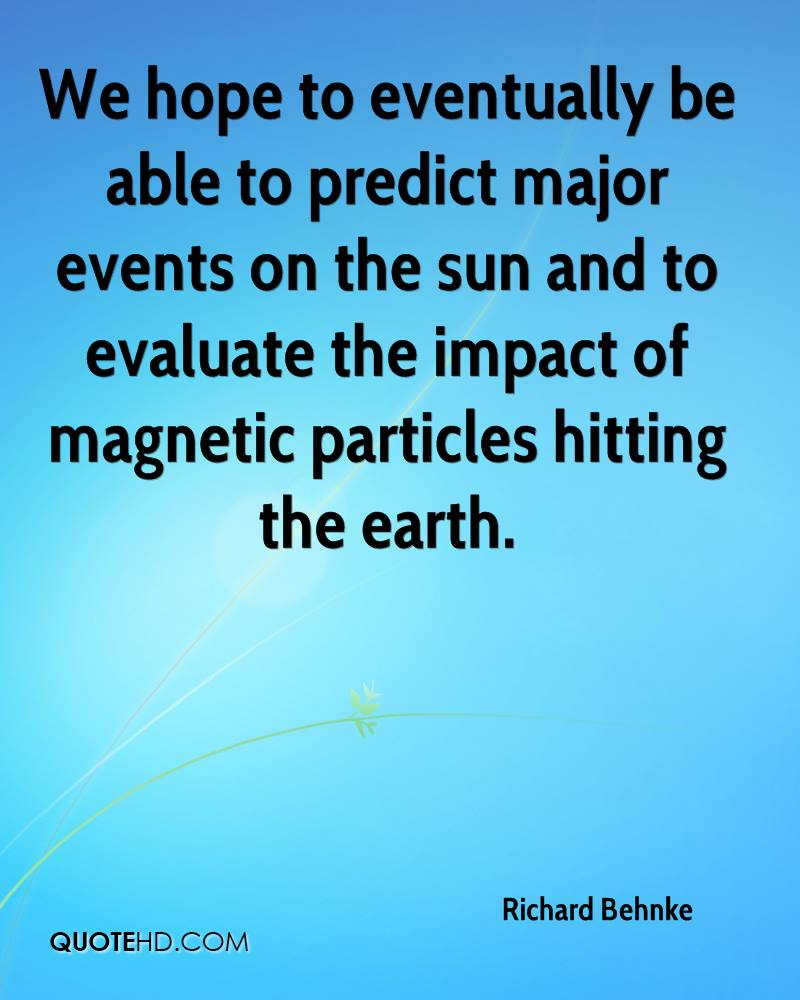 We hope to eventually be able to predict major events on the sun and to evaluate the impact of magnetic particles hitting the earth.