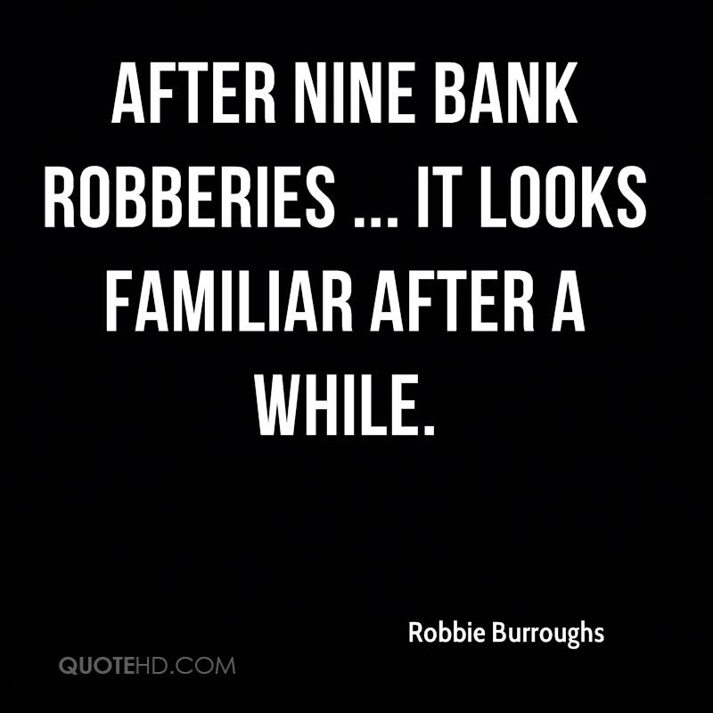 After nine bank robberies ... it looks familiar after a while.