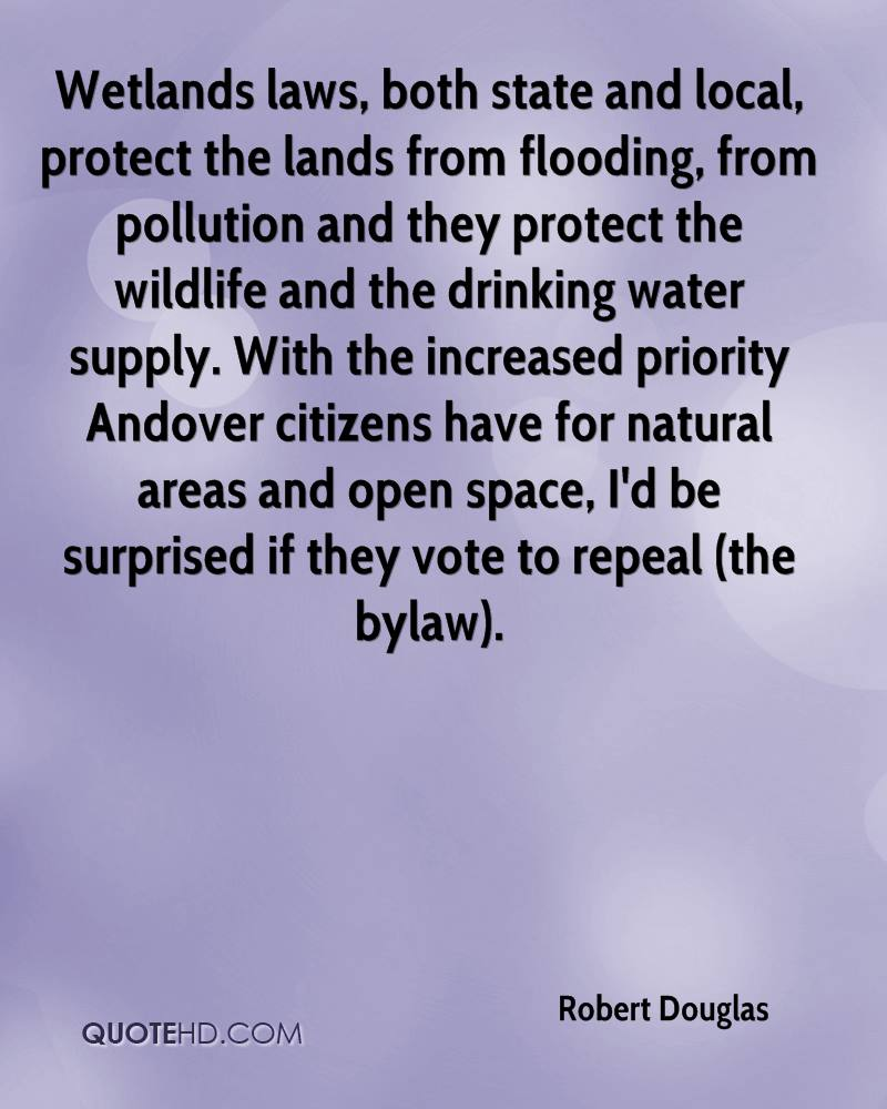 Wetlands laws, both state and local, protect the lands from flooding, from pollution and they protect the wildlife and the drinking water supply. With the increased priority Andover citizens have for natural areas and open space, I'd be surprised if they vote to repeal (the bylaw).