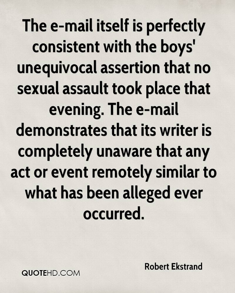 The e-mail itself is perfectly consistent with the boys' unequivocal assertion that no sexual assault took place that evening. The e-mail demonstrates that its writer is completely unaware that any act or event remotely similar to what has been alleged ever occurred.