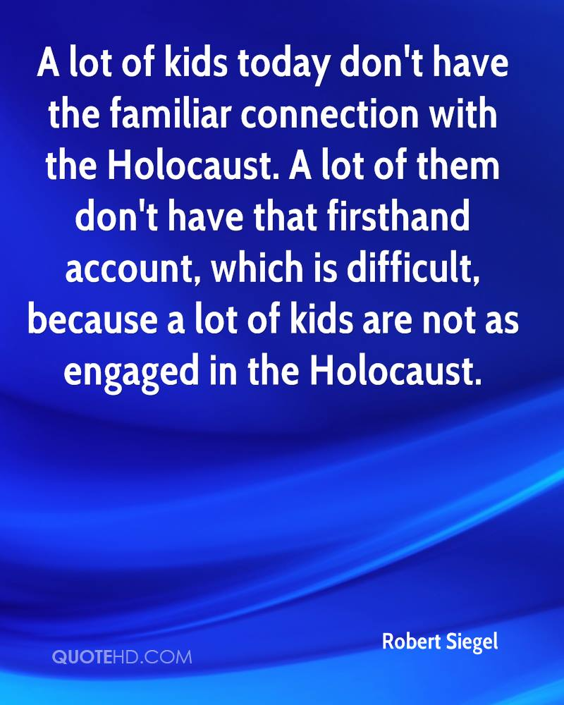 A lot of kids today don't have the familiar connection with the Holocaust. A lot of them don't have that firsthand account, which is difficult, because a lot of kids are not as engaged in the Holocaust.