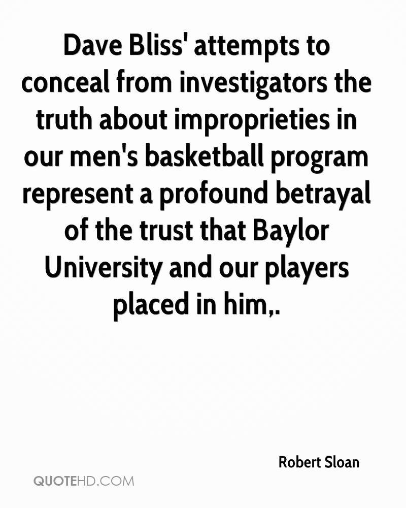 Dave Bliss' attempts to conceal from investigators the truth about improprieties in our men's basketball program represent a profound betrayal of the trust that Baylor University and our players placed in him.