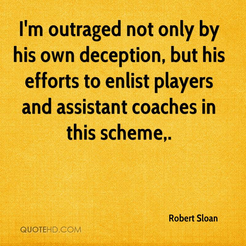 I'm outraged not only by his own deception, but his efforts to enlist players and assistant coaches in this scheme.