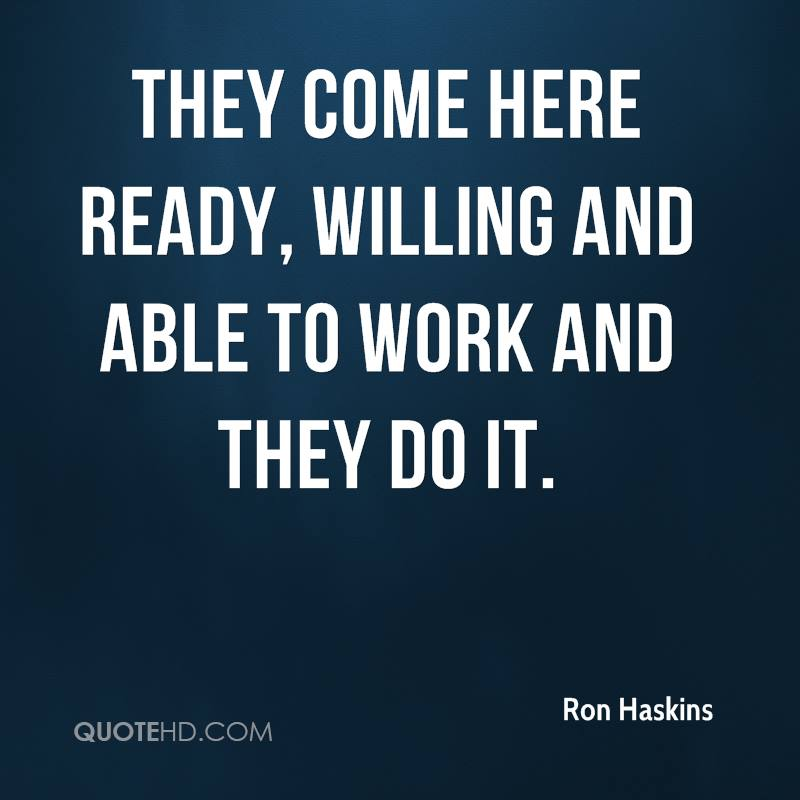They come here ready, willing and able to work and they do it.