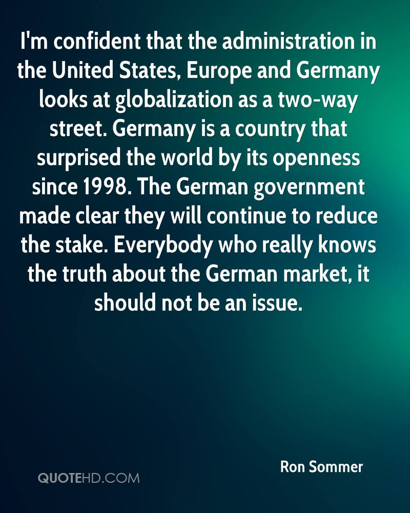 I'm confident that the administration in the United States, Europe and Germany looks at globalization as a two-way street. Germany is a country that surprised the world by its openness since 1998. The German government made clear they will continue to reduce the stake. Everybody who really knows the truth about the German market, it should not be an issue.