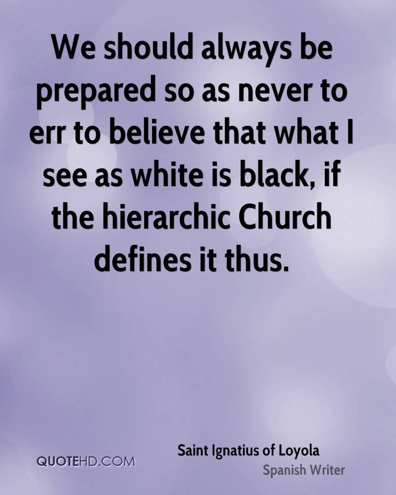 We should always be prepared so as never to err to believe that what I see as white is black, if the hierarchic Church defines it thus.