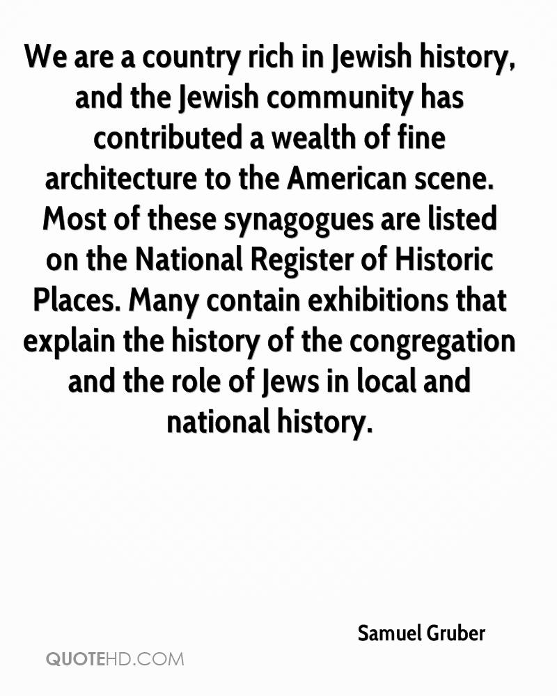 We are a country rich in Jewish history, and the Jewish community has contributed a wealth of fine architecture to the American scene. Most of these synagogues are listed on the National Register of Historic Places. Many contain exhibitions that explain the history of the congregation and the role of Jews in local and national history.