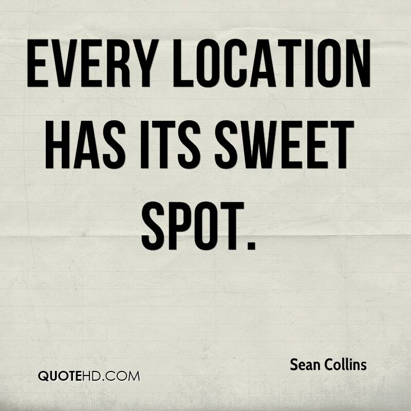 Every location has its sweet spot.