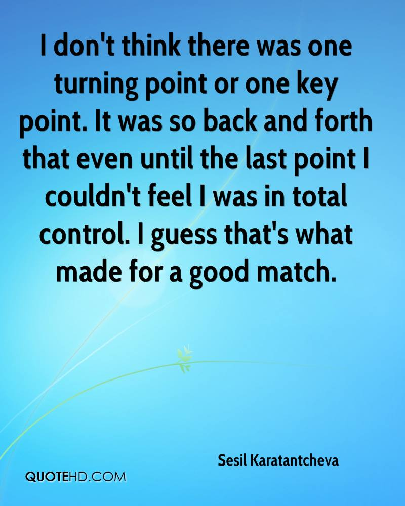 I don't think there was one turning point or one key point. It was so back and forth that even until the last point I couldn't feel I was in total control. I guess that's what made for a good match.
