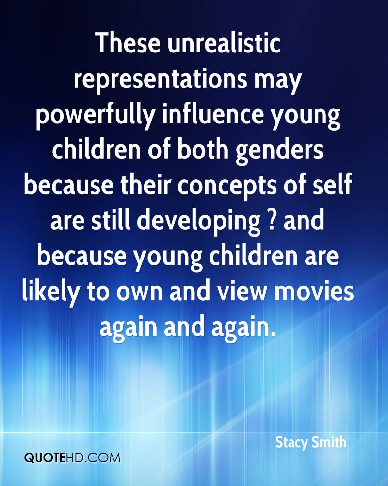These unrealistic representations may powerfully influence young children of both genders because their concepts of self are still developing ? and because young children are likely to own and view movies again and again.