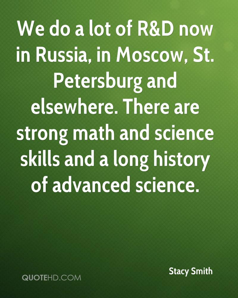 We do a lot of R&D now in Russia, in Moscow, St. Petersburg and elsewhere. There are strong math and science skills and a long history of advanced science.