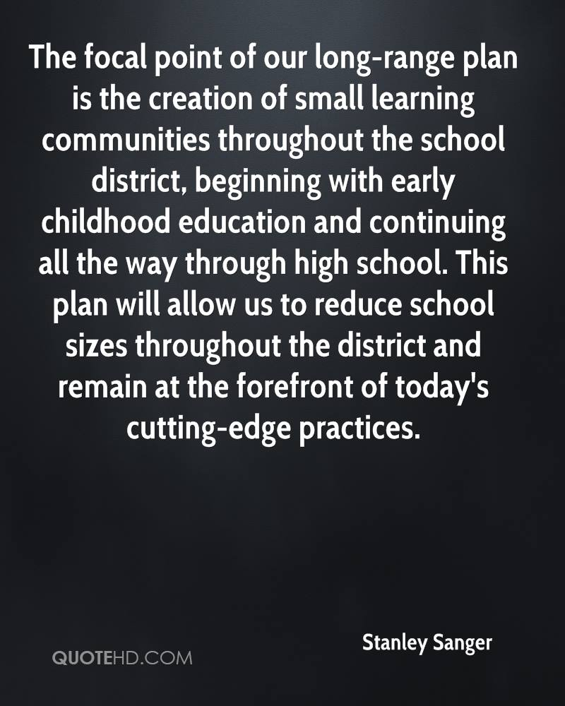 The focal point of our long-range plan is the creation of small learning communities throughout the school district, beginning with early childhood education and continuing all the way through high school. This plan will allow us to reduce school sizes throughout the district and remain at the forefront of today's cutting-edge practices.