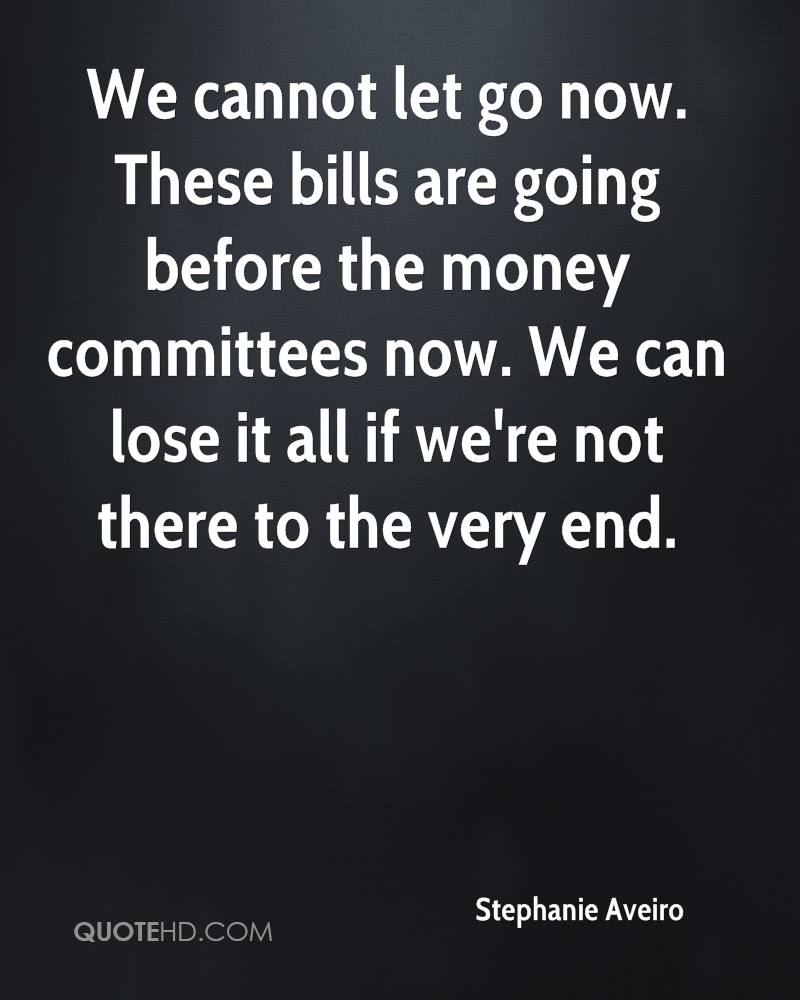We cannot let go now. These bills are going before the money committees now. We can lose it all if we're not there to the very end.