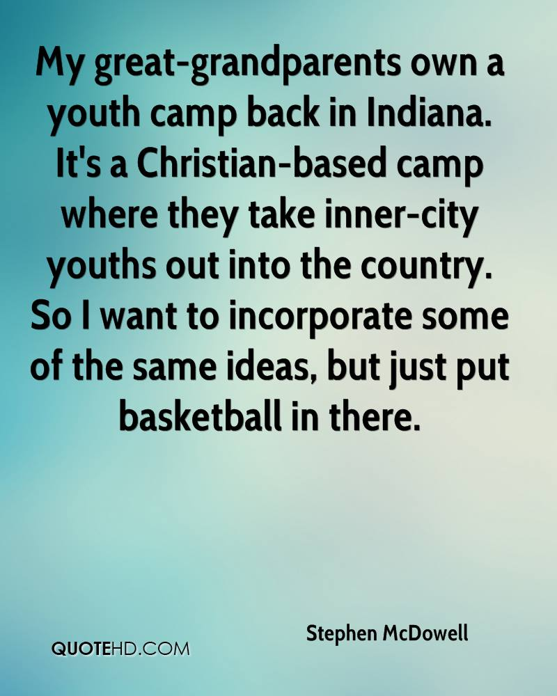 My great-grandparents own a youth camp back in Indiana. It's a Christian-based camp where they take inner-city youths out into the country. So I want to incorporate some of the same ideas, but just put basketball in there.