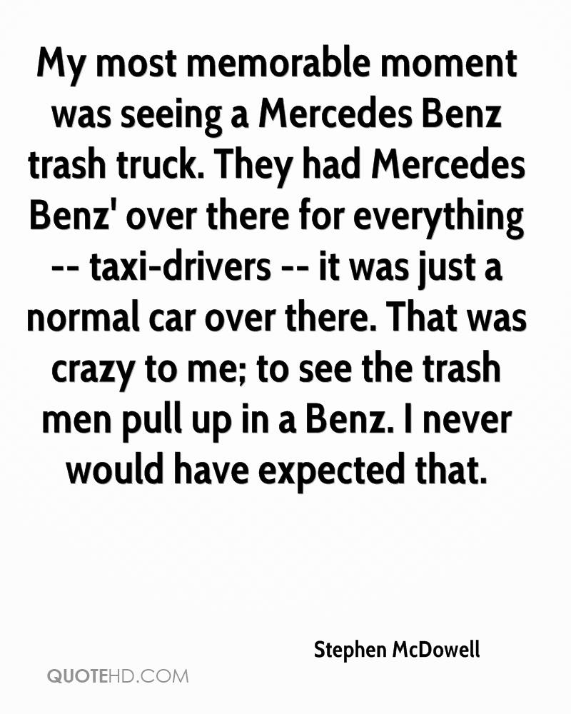 My most memorable moment was seeing a Mercedes Benz trash truck. They had Mercedes Benz' over there for everything -- taxi-drivers -- it was just a normal car over there. That was crazy to me; to see the trash men pull up in a Benz. I never would have expected that.