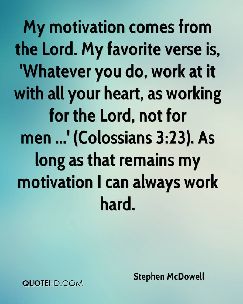 My motivation comes from the Lord. My favorite verse is, 'Whatever you do, work at it with all your heart, as working for the Lord, not for men ...' (Colossians 3:23). As long as that remains my motivation I can always work hard.