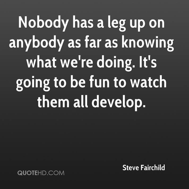 Nobody has a leg up on anybody as far as knowing what we're doing. It's going to be fun to watch them all develop.