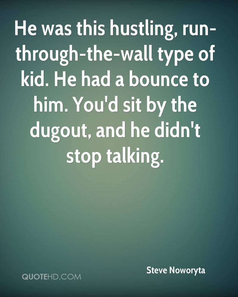 He was this hustling, run-through-the-wall type of kid. He had a bounce to him. You'd sit by the dugout, and he didn't stop talking.