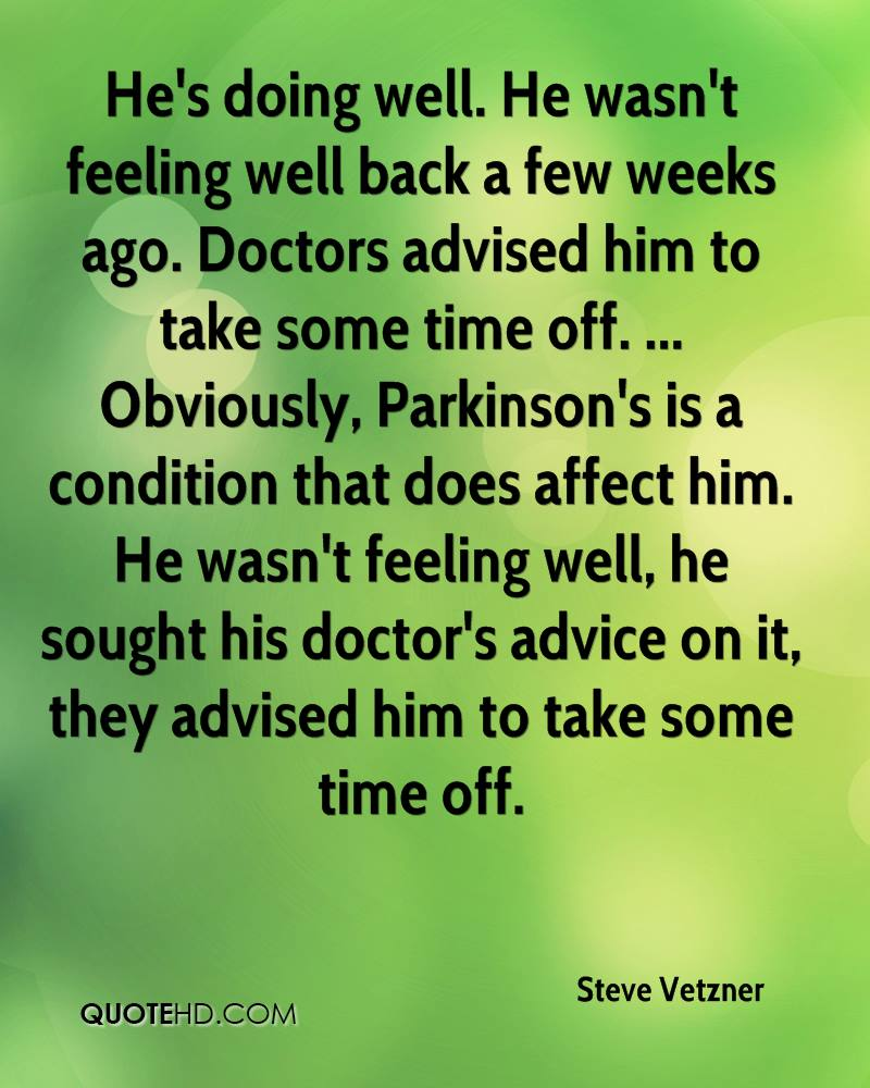He's doing well. He wasn't feeling well back a few weeks ago. Doctors advised him to take some time off. ... Obviously, Parkinson's is a condition that does affect him. He wasn't feeling well, he sought his doctor's advice on it, they advised him to take some time off.