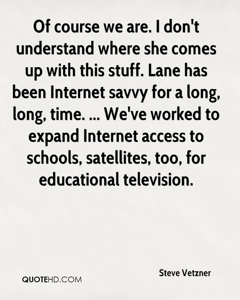 Of course we are. I don't understand where she comes up with this stuff. Lane has been Internet savvy for a long, long, time. ... We've worked to expand Internet access to schools, satellites, too, for educational television.