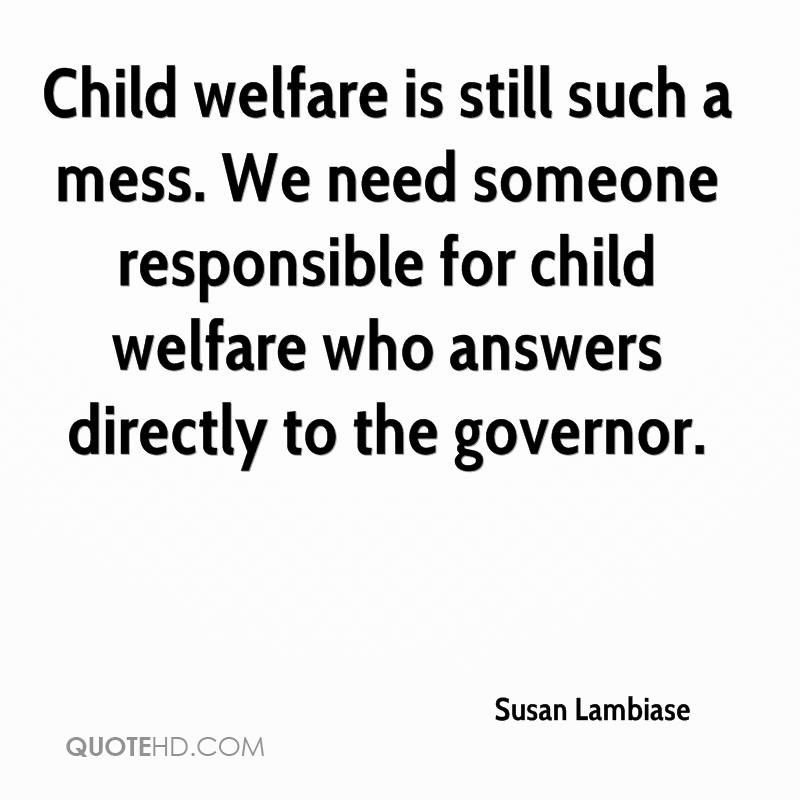 Child welfare is still such a mess. We need someone responsible for child welfare who answers directly to the governor.