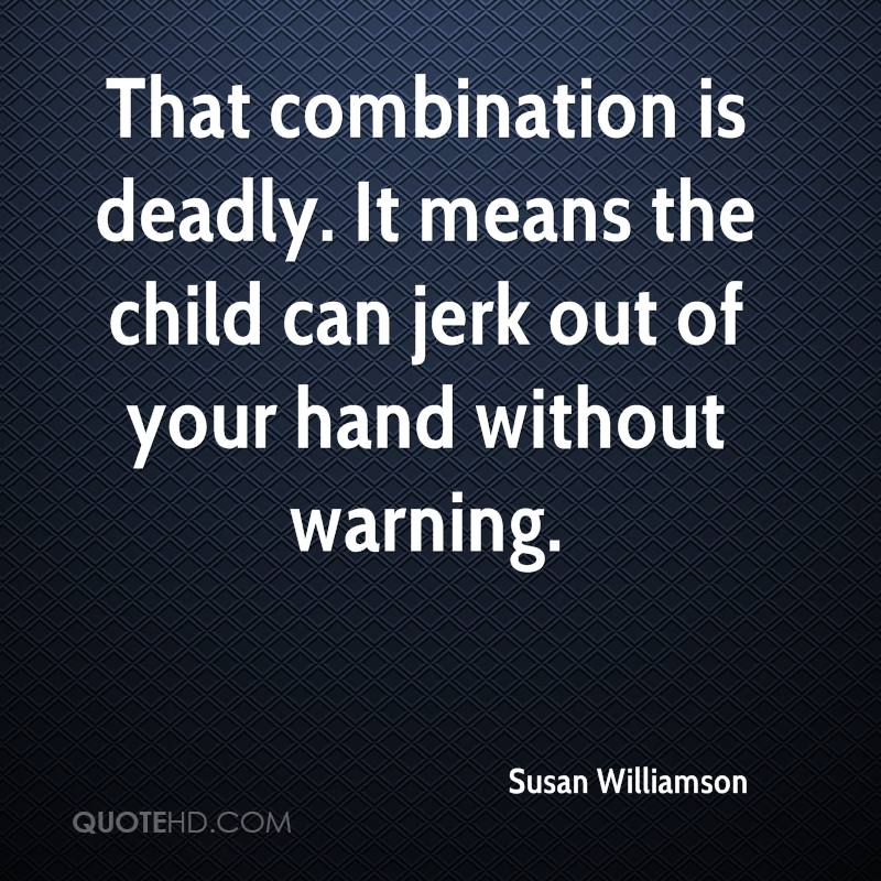 That combination is deadly. It means the child can jerk out of your hand without warning.