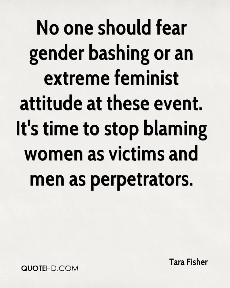 No one should fear gender bashing or an extreme feminist attitude at these event. It's time to stop blaming women as victims and men as perpetrators.
