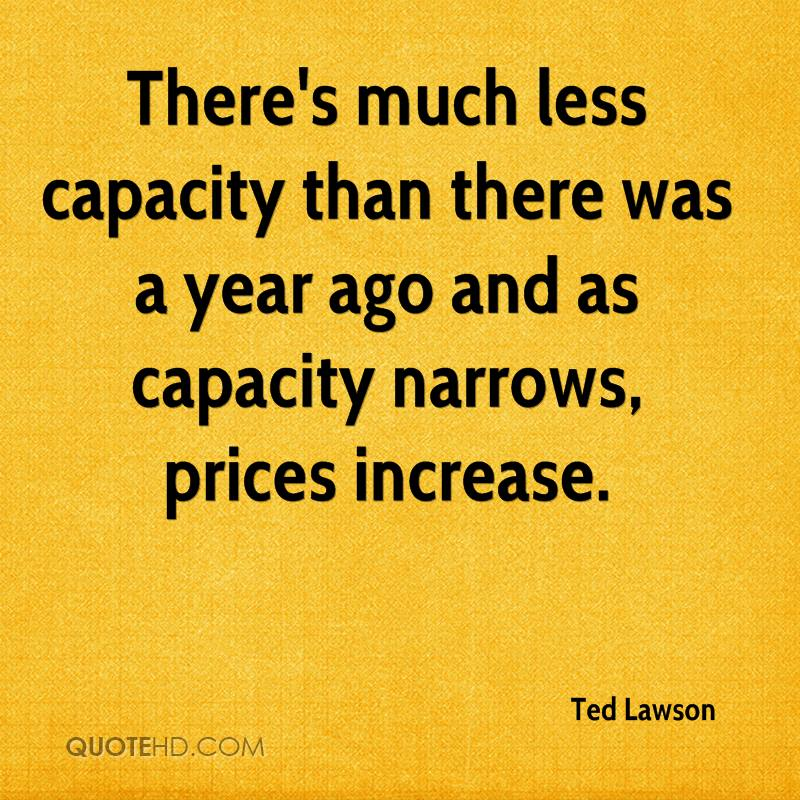 There's much less capacity than there was a year ago and as capacity narrows, prices increase.