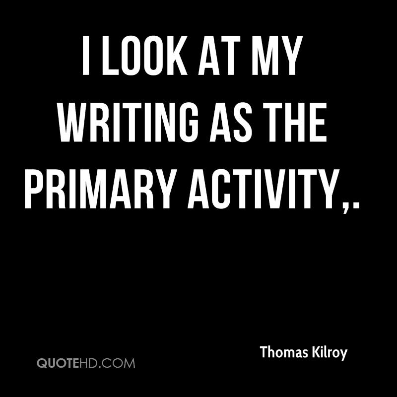 I look at my writing as the primary activity.
