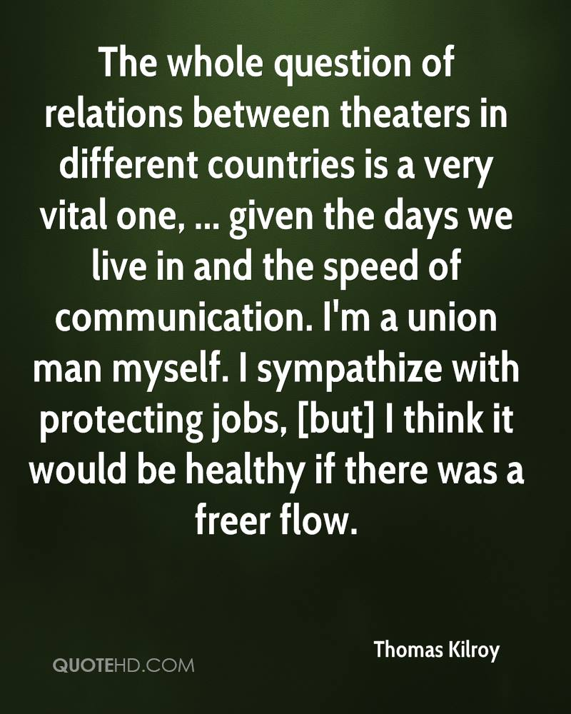 The whole question of relations between theaters in different countries is a very vital one, ... given the days we live in and the speed of communication. I'm a union man myself. I sympathize with protecting jobs, [but] I think it would be healthy if there was a freer flow.