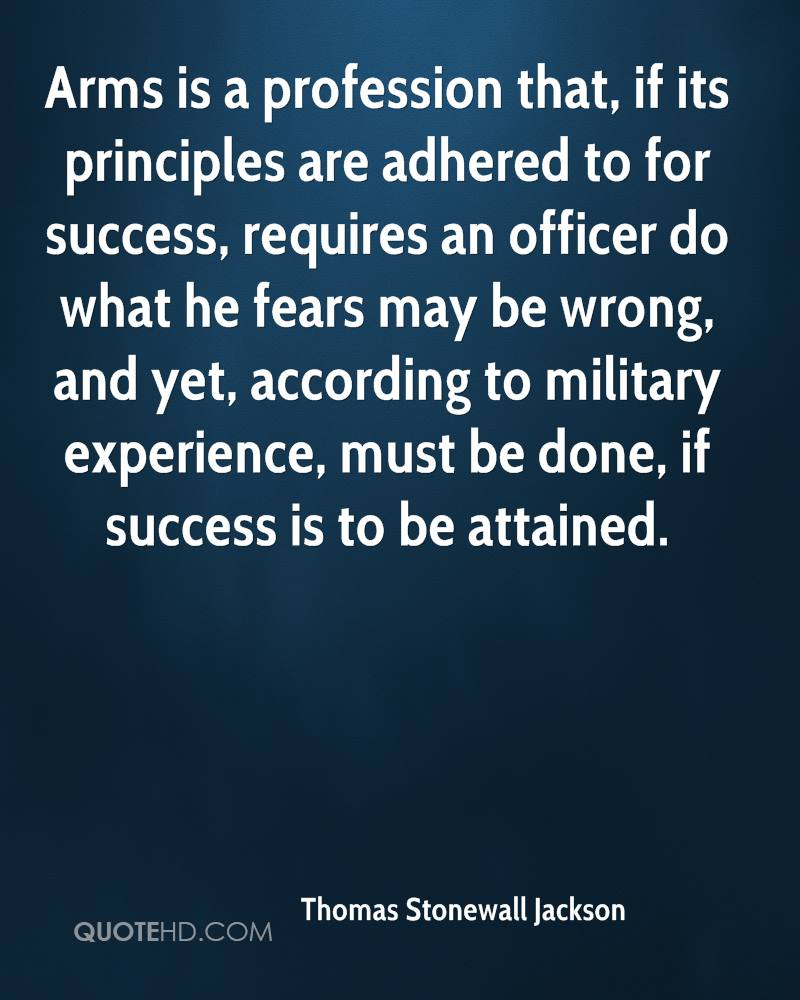 Arms is a profession that, if its principles are adhered to for success, requires an officer do what he fears may be wrong, and yet, according to military experience, must be done, if success is to be attained.