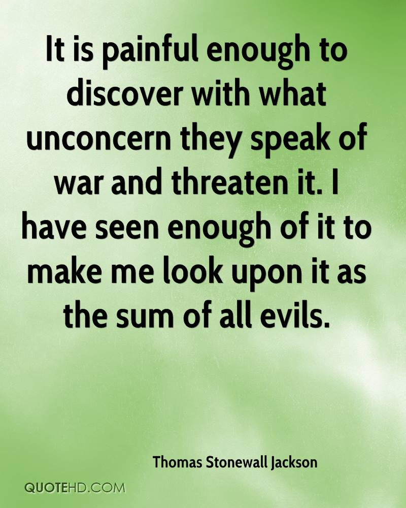 It is painful enough to discover with what unconcern they speak of war and threaten it. I have seen enough of it to make me look upon it as the sum of all evils.