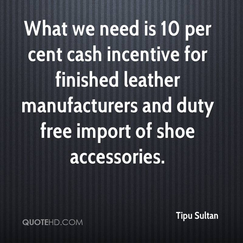 What we need is 10 per cent cash incentive for finished leather manufacturers and duty free import of shoe accessories.