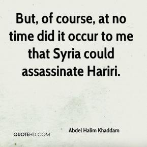 But, of course, at no time did it occur to me that Syria could assassinate Hariri.