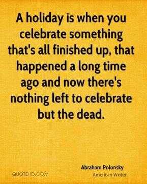 A holiday is when you celebrate something that's all finished up, that happened a long time ago and now there's nothing left to celebrate but the dead.
