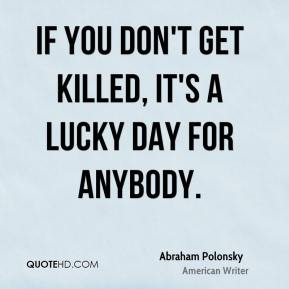 If you don't get killed, it's a lucky day for anybody.