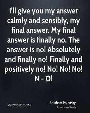 Abraham Polonsky - I'll give you my answer calmly and sensibly, my final answer. My final answer is finally no. The answer is no! Absolutely and finally no! Finally and positively no! No! No! No! N - O!