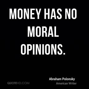 Abraham Polonsky - Money has no moral opinions.