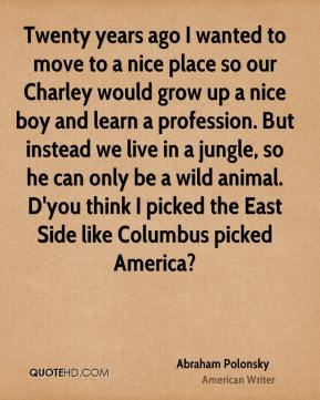 Twenty years ago I wanted to move to a nice place so our Charley would grow up a nice boy and learn a profession. But instead we live in a jungle, so he can only be a wild animal. D'you think I picked the East Side like Columbus picked America?