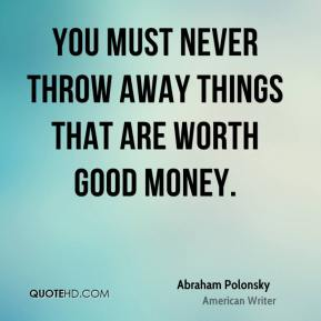 You must never throw away things that are worth good money.